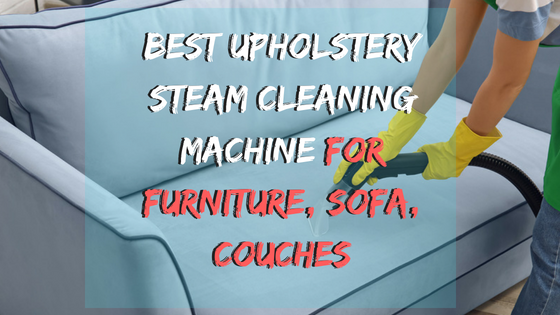Best Upholstery Steam Cleaning Machine for Furniture, Sofa, Couches